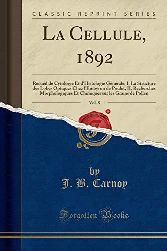 La Cellule, 1892, Vol. 8: Recueil de Cytologie Et d'Histologie Générale; I. La Structure Des Lobes Optiques Chez l'Embyron de Poulet, II. Recherches ... Sur Les Grains de Pollen (Classic Reprint) par J B Carnoy