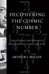 Deciphering the Cosmic Number - The Strange Friendship of Wolfgang Pauli and Carl Jung by Arthur Miller (2009-05-29)