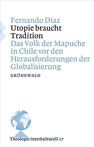 Utopie braucht Tradition: Das Volk der Mapuche in Chile vor den Herausforderungen der Globalisierung (Theologie Interkulturell, Band 17)