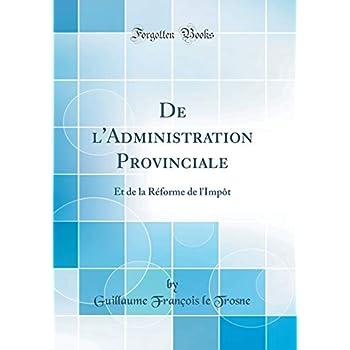 de l'Administration Provinciale: Et de la Réforme de l'Impôt (Classic Reprint)