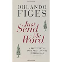 Just Send Me Word: A True Story of Love and Survival in the Gulag by Orlando Figes (2012-05-24)