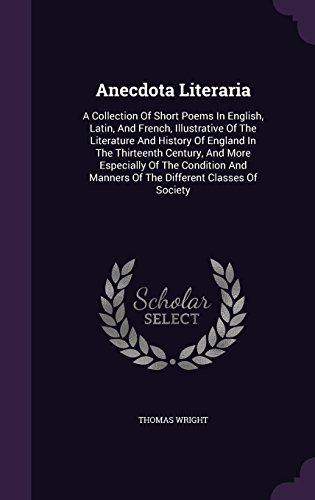 Anecdota Literaria: A Collection Of Short Poems In English, Latin, And French, Illustrative Of The Literature And History Of England In The Thirteenth ... Manners Of The Different Classes Of Society