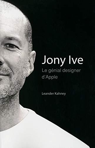 Jony Ive - Le génial designer d'Apple par Leander KAHNEY