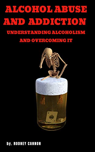 Alcohol Abuse and Addiction: Understanding Alcoholism and Overcoming It (English Edition)