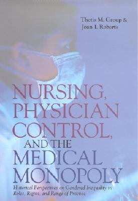 [(Nursing, Physician Control and the Medical Monopoly: Historical Perspectives on Gendered Inequality in Roles, Rights and Range of Practice)] [Author: Joan Roberts] published on (October, 2001)