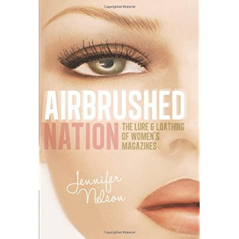 Airbrushed Nation: The Lure and Loathing of Women's Magazines by Jennifer Nelson (2012-10-30)