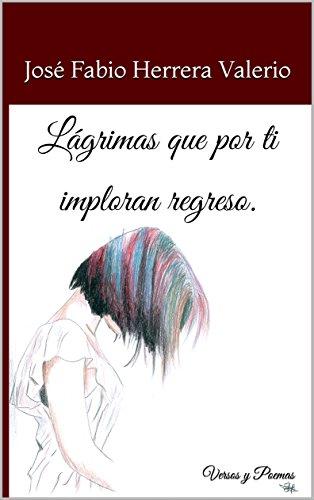 Lágrimas que por ti imploran regreso.:  Versos y Poemas par José Fabio Herrera Valerio