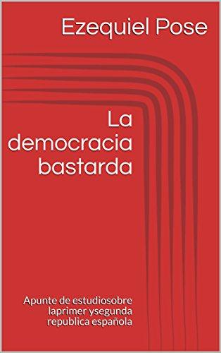 La democracia bastarda: Apunte de estudio sobre la primer y segunda republica española por Ezequiel Pose