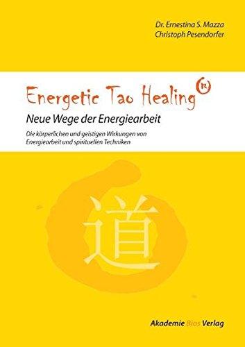 Energetic Tao Healing® - Neue Wege der Energiearbeit: Die körperlichen und geistigen Wirkungen von Energiearbeit und spirituellen Techniken