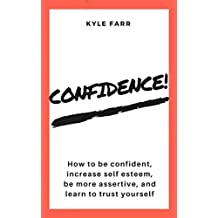 Confidence!: How to Be Confident, Increase Self Esteem, Be More Assertive, and Learn to Trust Yourself (English Edition)