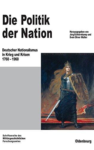 Die Politik der Nation: Deutscher Nationalismus in Krieg und Krisen 1760 bis 1960 (Beiträge zur Militärgeschichte, Band 56)