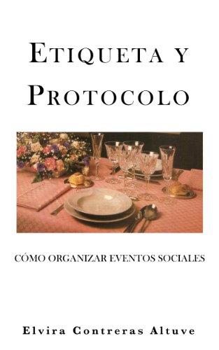 ETIQUETA Y PROTOCOLO: Cómo Organizar Eventos Sociales por Elvira Contreras A.
