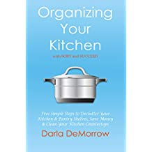 Organizing Your Kitchen with SORT and Succeed: Five Simple Steps to Declutter Your Kitchen and Pantry Shelves, Save Money and Clean Your Kitchen Countertops ... Solutions Series) (English Edition)
