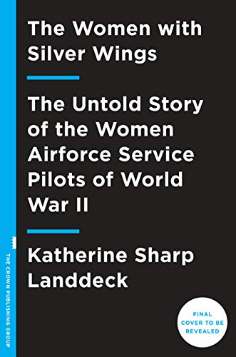 The Women with Silver Wings: The Untold Story of the Women Airforce Service Pilots of World War II (English Edition) (Service Airforce Womens Pilots)