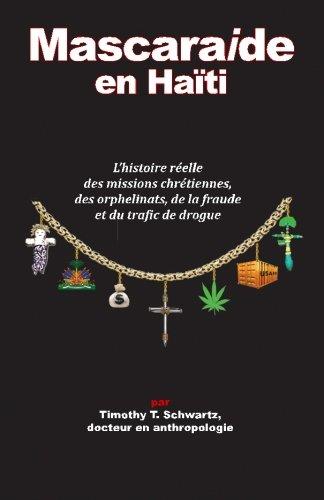 Mascarade en Haiti: L'histoire reelle des missions chretiennes, des orphelinats, de la fraude et du trafic de drogue par Timothy T Schwartz PhD