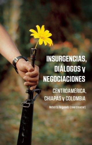 Insurgencias, Dialogos y Negociaciones: Centroamerica, Chiapas y Colombia
