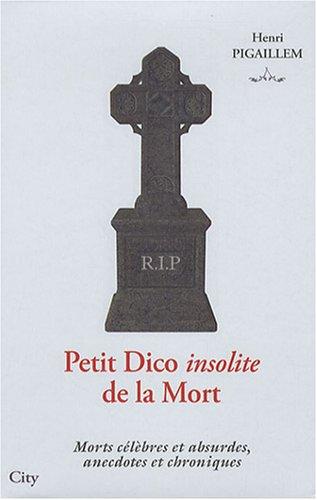 Petit Dico insolite de la Mort : Morts célèbres et absurdes, anecdotes et chroniques