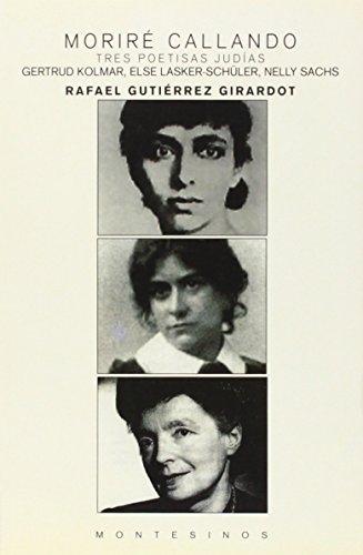 Moriré callando: Tres poetisas judías. Gertrud Kolmar, Else Lasker-Schüler, Nelly Sachs