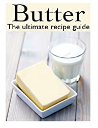 Butter: The Ultimate Recipe Guide - Over 30 Delicious & Best Selling Recipes