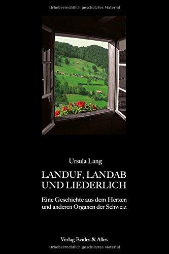 LANDUF, LANDAB UND LIEDERLICH: Eine Geschichte aus dem Herzen und anderen Organen der Schweiz