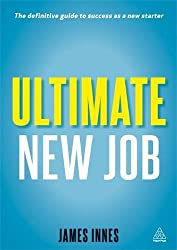 Ultimate New Job: The Definitive Guide To Surviving And Thriving As A New Starter: Volume 1