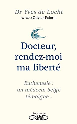 Docteur, rendez-moi ma liberté - Euthanasie : un médecin belge témoigne... par Yves de Locht