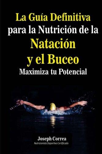 La Guia Definitiva para la Nutricion de la Natacion y el Buceo: Maximiza tu Potencial por Joseph Correa (Nutricionista Deportivo Certificado)
