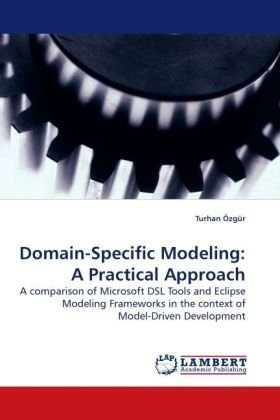 Domain-Specific Modeling: A Practical Approach: A comparison of Microsoft DSL Tools and Eclipse Modeling Frameworks in the context of Model-Driven Development (Domain-specific Modeling)