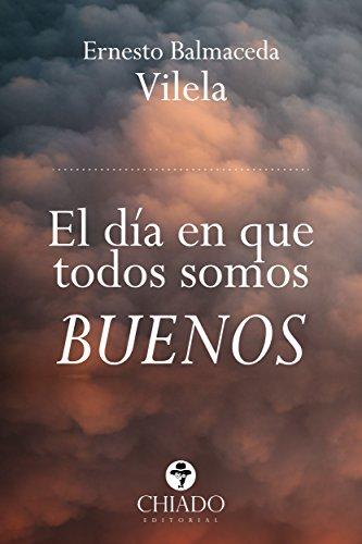 El día en que todos somos buenos por Miguel Ernesto Balmaceda Vilela