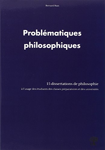 Problématiques philosophiques : 15 dissertations de philosophie à l'usage des étudiants des classes préparatoires et des universités