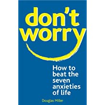 Don't Worry:: How to Beat the Seven Anxieties of Life