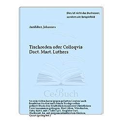 Tischreden oder Colloquia Doct[or] Mart[in] Luthers, so er in vielen Jaren gegen gelarten Leuten, auch frembden Gesten, und seinen Tischgesellen gefüret