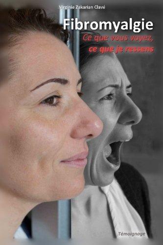 Fibromyalgie - Ce que vous voyez, ce que je ressens. par Virginie Zakarian Clave