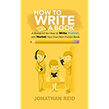 How To Write A Book: A Blueprint For How To Write, Publish And Market Your Very Own Non-fiction Book (English Edition)