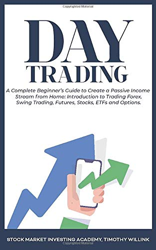 Day Trading: A Complete Beginner\'s Guide to Create a Passive Income Stream from Home: Introduction to Trading Forex, Swing Trading, Futures, Stocks, ETFs and Options.