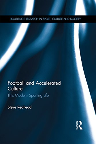 Football and Accelerated Culture: This Modern Sporting Life (Routledge Research in Sport, Culture and Society Book 47) (English Edition) por Steve Redhead