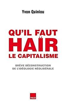 Qu'il faut haïr le capitalisme: Brève déconstruction de l'idéologie néolibérale par [Quiniou, Yvon]
