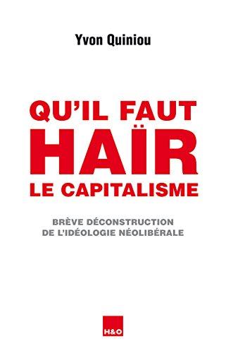 Qu'il faut haïr le capitalisme: Brève déconstruction de l'idéologie néolibérale
