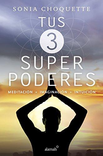 Tus 3 superpoderes: Meditación, imaginación, intuición por Sonia Choquette