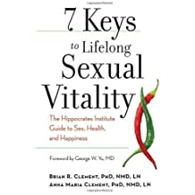 7 Keys to Lifelong Sexual Vitality: The Hippocrates Institute Guide to Sex, Health, and Happiness by Clement, Brian R., Clement, Anna Maria (2012) Paperback