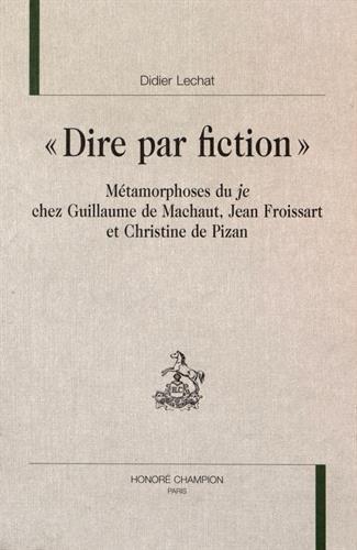 Dire par fiction : mtamorphoses du je chez Guillaume de Machaut, Jean Froissart et Christine de Pizan