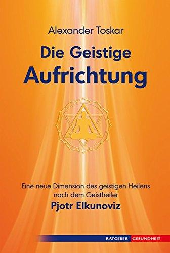 Die geistige Aufrichtung: Herstellung der göttlichen Ordnung nach dem Geistheiler Pjotr Elkunoviz