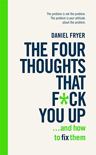 The Four Thoughts That F*** You Up ... and How to Fix Them: Rewire how you think in 6 weeks (English Edition)