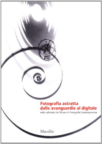 Fotografia astratta dalle avanguardie al digitale. Ediz. illustrata