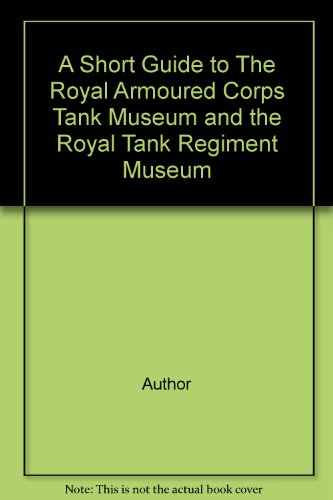A Short Guide to The Royal Armoured Corps Tank Museum and the Royal Tank Regiment Museum par Author