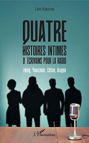Quatre histoires intimes d'écrivains pour la radio: Zweig, Yourcenar, Céline, Aragon par Léo Koesten