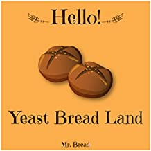 Hello! Yeast Bread Land: 365 Days of Delicious Yeast Bread (Challah Cookbook, Flat Bread Cookbook, No Knead Bread Cookbook, Rye Bread Book, Sourdough Bread ... Sourdough Bread Book) (English Edition)