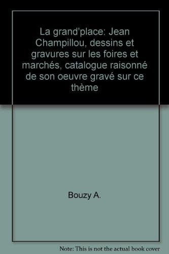 La grand\'place: Jean Champillou, dessins et gravures sur les foires et marchés, catalogue raisonné de son oeuvre gravé sur ce thème par