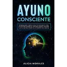 Ayuno Consciente: El Manual más Completo de Autoconocimiento para Ayunar Adecuadamente, Tener más Energía Y Mejorar tu Estilo de Vida a Través de la Conexión Físico-Mental