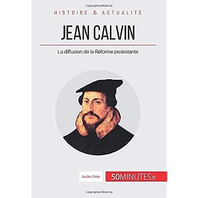 Jean Calvin: La diffusion de la Réforme protestante